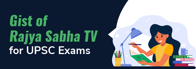 Gist of Rajya Sabha TV for UPSC Exams