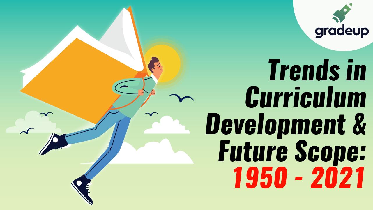 Trends in Curriculum Development & Future Scope: 1950 - 2021.