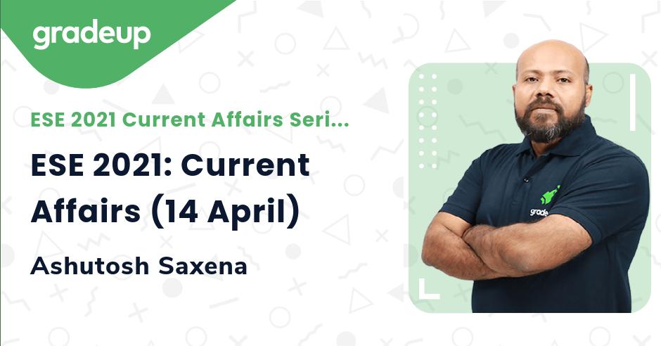ESE 2021: Current Affairs (14 April)