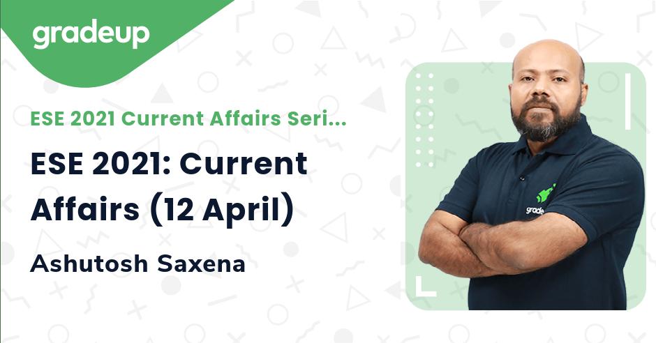 ESE 2021: Current Affairs (12 April)